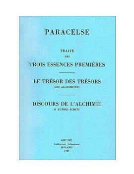 Traité des trois essences premières - Le Trésor des trésors des alchimistes - Discours de l'Alchimie et autres écrits